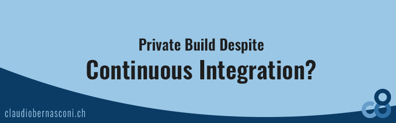 Private Build Despite Continuous Integration?